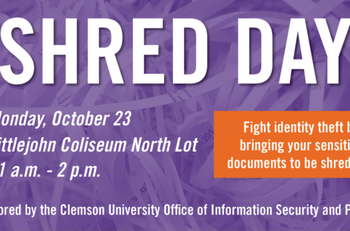 Clemson's Office of Information Security and Privacy will sponsor a Shred Day event on Monday October 23 from 11 a.m. to 2 p.m. on the northwest side of Littlejohn Coliseum.